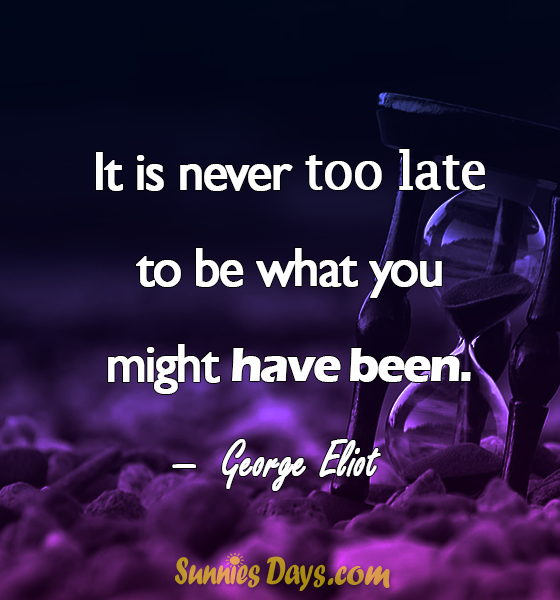 """""""It is never too late to be what you might have been."""" George Eliot #GeorgeEliot #SuccessQuotes #Quote #Success #Deep"""