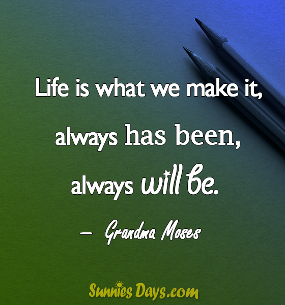 """""""Life is what we make it, always has been, always will be."""" Grandma Moses #GrandmaMoses #SuccessQuotes #Success #Life #Quote"""