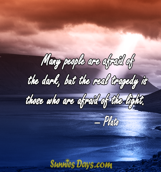 """"""" Many people are afraid of the dark, but the real tragedy is those who are afraid of the light."""" — Plato"""