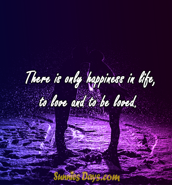 There is only happiness in life, to love and to be loved.