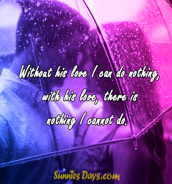 Without his love I can do nothing, with his love, there is nothing I cannot do.